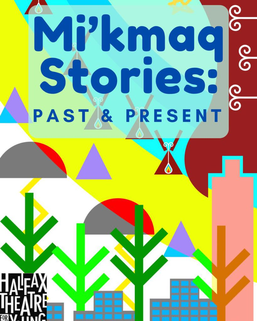 a colourful background with bright and stylized trees and wigwams and mi'kmaq hieroglyphs sits behind the words 'Mi'kmaq Stories: past & present'. In the bottom left corner is a black and white logo for Halifax Theatre for Young People.